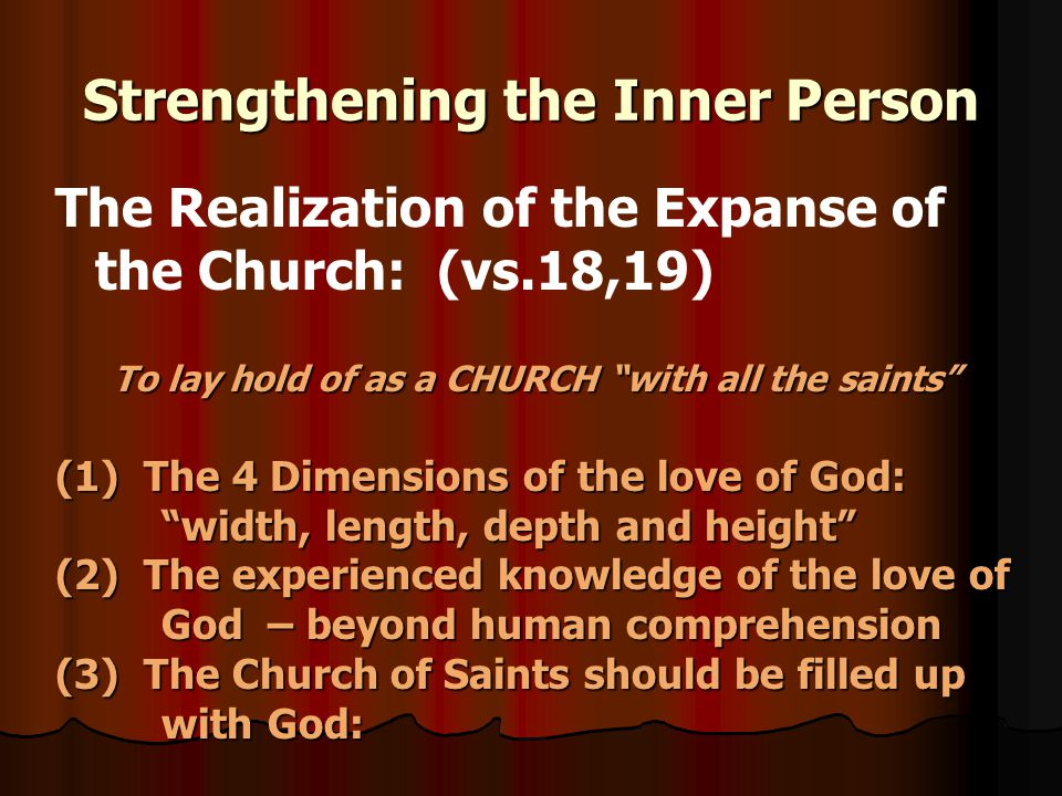 Strengthening the Inner Person The Realization of the Expanse of the Church: (vs.18,19) To lay hold of as a CHURCH with all the saints (1) The 4 Dimensions of the love of God: width, length, depth and height (2) The experienced knowledge of the love of God – beyond human comprehension (3) The Church of Saints should be filled up with God: