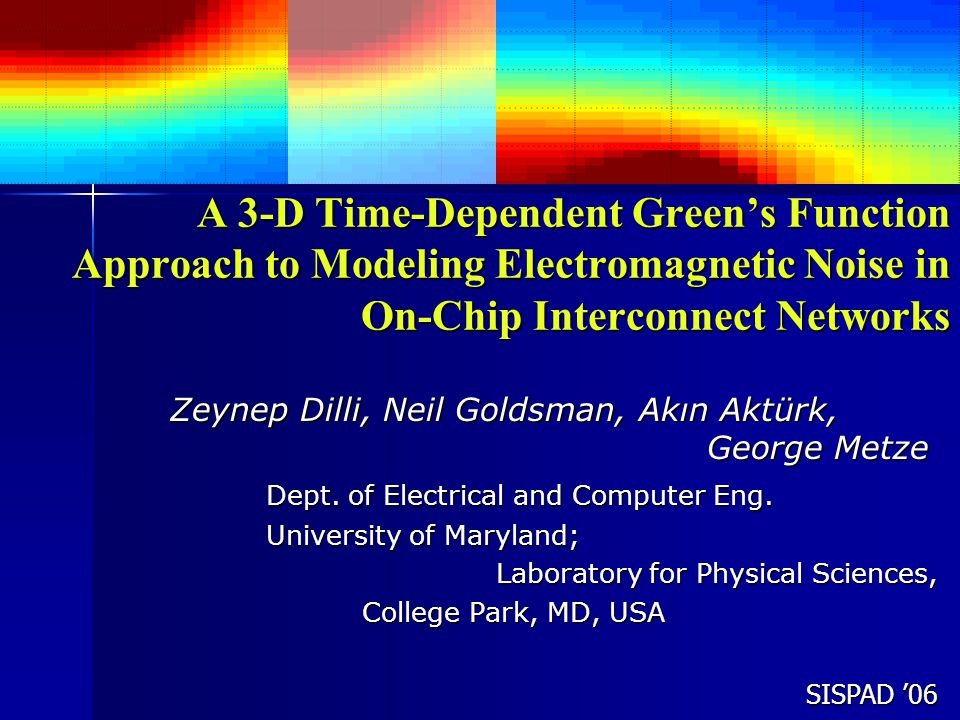 SISPAD '06 A 3-D Time-Dependent Green's Function Approach to Modeling Electromagnetic Noise in On-Chip Interconnect Networks Zeynep Dilli, Neil Goldsman, Akın Aktürk, George Metze Dept.