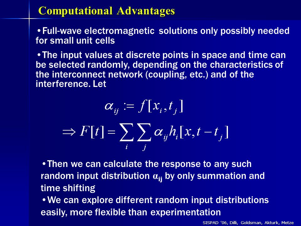 SISPAD '06, Dilli, Goldsman, Akturk, Metze Full-wave electromagnetic solutions only possibly needed for small unit cells The input values at discrete points in space and time can be selected randomly, depending on the characteristics of the interconnect network (coupling, etc.) and of the interference.