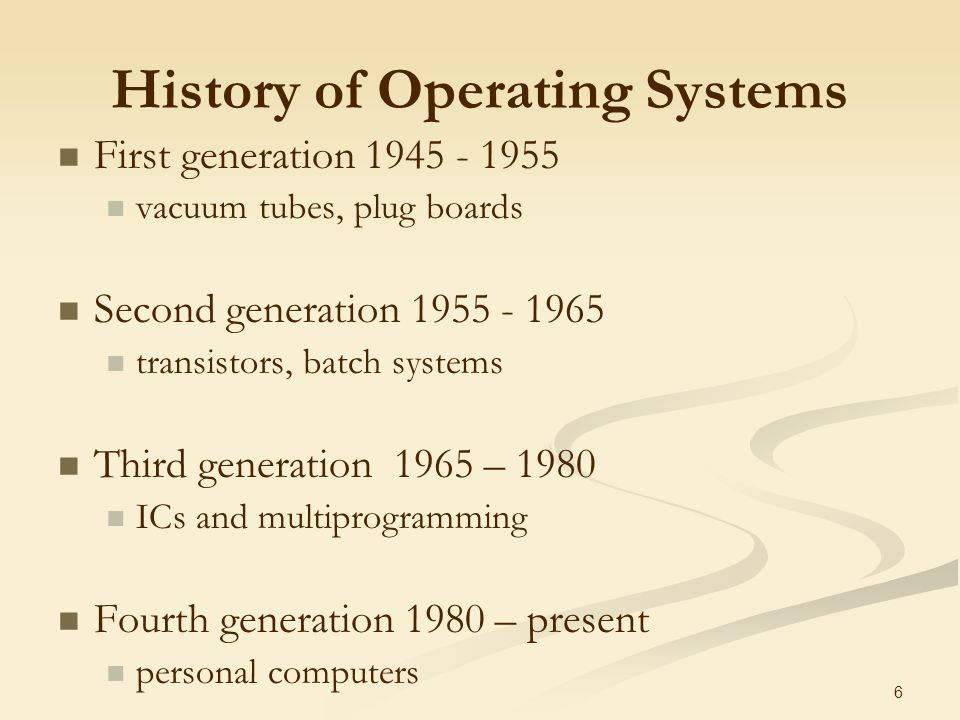 6 History of Operating Systems First generation vacuum tubes, plug boards Second generation transistors, batch systems Third generation 1965 – 1980 ICs and multiprogramming Fourth generation 1980 – present personal computers