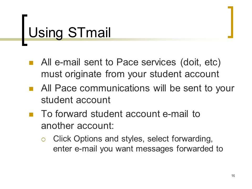 16 Using STmail All  sent to Pace services (doit, etc) must originate from your student account All Pace communications will be sent to your student account To forward student account  to another account:  Click Options and styles, select forwarding, enter  you want messages forwarded to