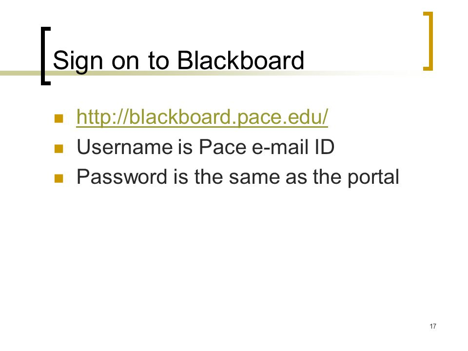 17 Sign on to Blackboard   Username is Pace  ID Password is the same as the portal