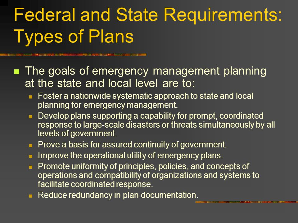 Federal and State Requirements: Types of Plans The goals of emergency management planning at the state and local level are to: Foster a nationwide systematic approach to state and local planning for emergency management.