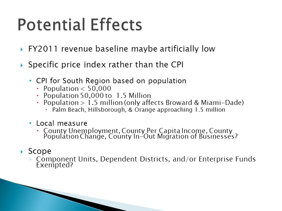  FY2011 revenue baseline maybe artificially low  Specific price index rather than the CPI CPI for South Region based on population  Population < 50,000  Population 50,000 to 1.5 Million  Population > 1.5 million (only affects Broward & Miami-Dade)  Palm Beach, Hillsborough, & Orange approaching 1.5 million Local measure  County Unemployment, County Per Capita Income, County Population Change, County In-Out Migration of Businesses.