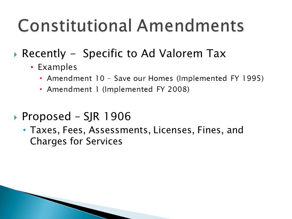  Recently - Specific to Ad Valorem Tax Examples Amendment 10 - Save our Homes (Implemented FY 1995) Amendment 1 (Implemented FY 2008)  Proposed – SJR 1906 Taxes, Fees, Assessments, Licenses, Fines, and Charges for Services