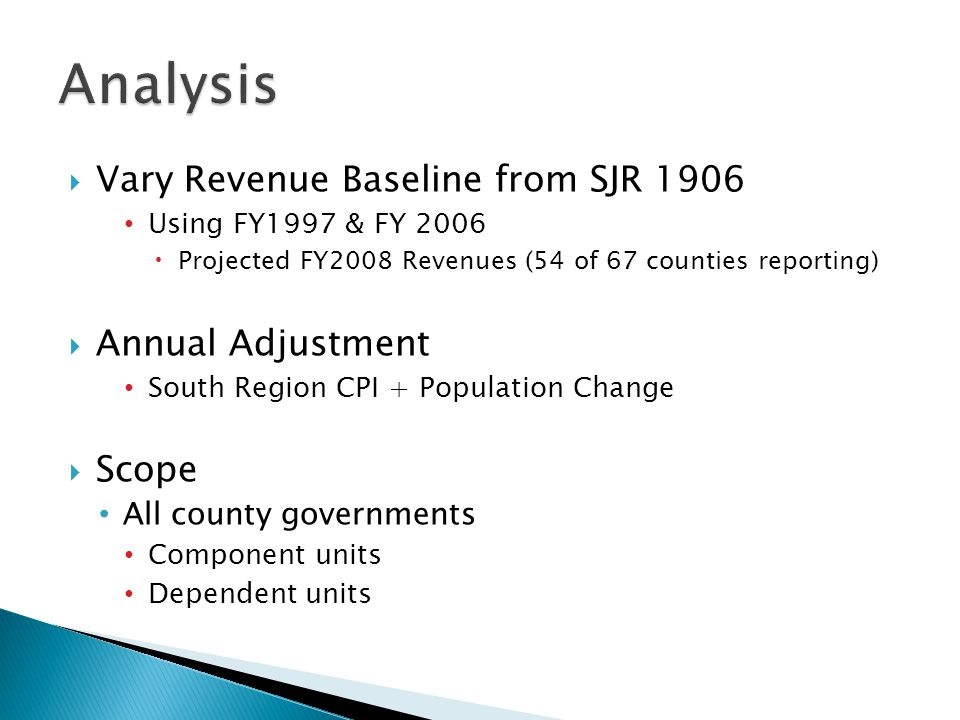  Vary Revenue Baseline from SJR 1906 Using FY1997 & FY 2006  Projected FY2008 Revenues (54 of 67 counties reporting)  Annual Adjustment South Region CPI + Population Change  Scope All county governments Component units Dependent units