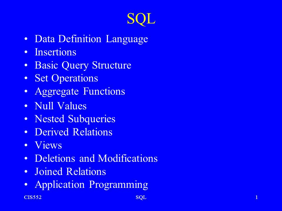 CIS552SQL1 Data Definition Language Insertions Basic Query Structure Set Operations Aggregate Functions Null Values Nested Subqueries Derived Relations Views Deletions and Modifications Joined Relations Application Programming