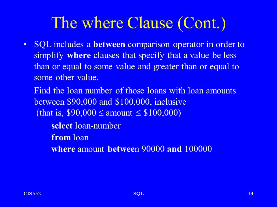 CIS552SQL14 The where Clause (Cont.) SQL includes a between comparison operator in order to simplify where clauses that specify that a value be less than or equal to some value and greater than or equal to some other value.