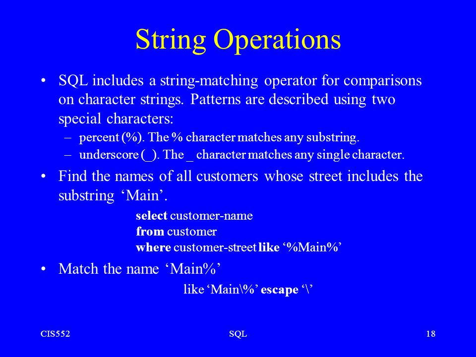 CIS552SQL18 String Operations SQL includes a string-matching operator for comparisons on character strings.