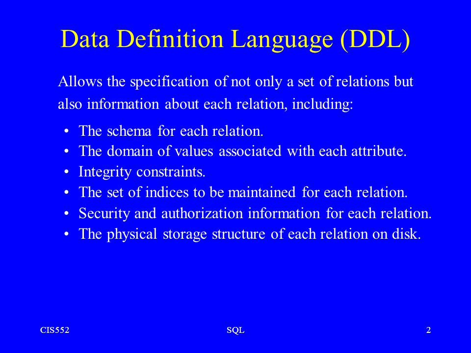 CIS552SQL2 Data Definition Language (DDL) Allows the specification of not only a set of relations but also information about each relation, including: The schema for each relation.