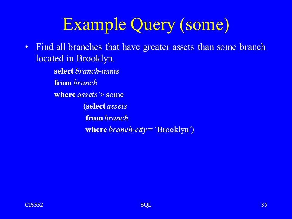 CIS552SQL35 Example Query (some) Find all branches that have greater assets than some branch located in Brooklyn.