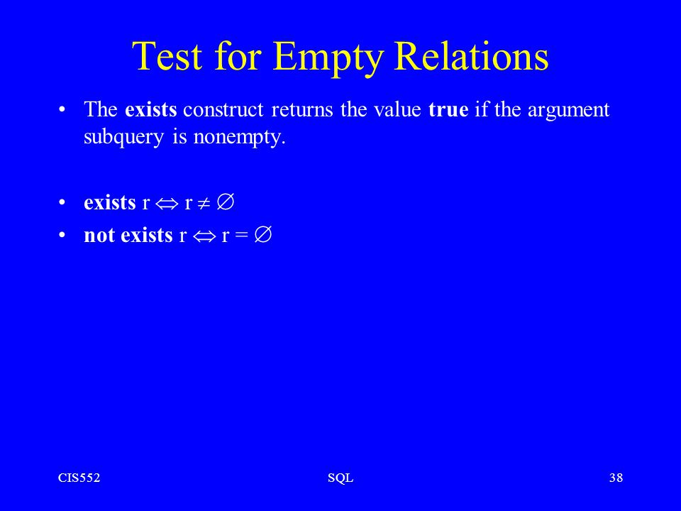 CIS552SQL38 Test for Empty Relations The exists construct returns the value true if the argument subquery is nonempty.