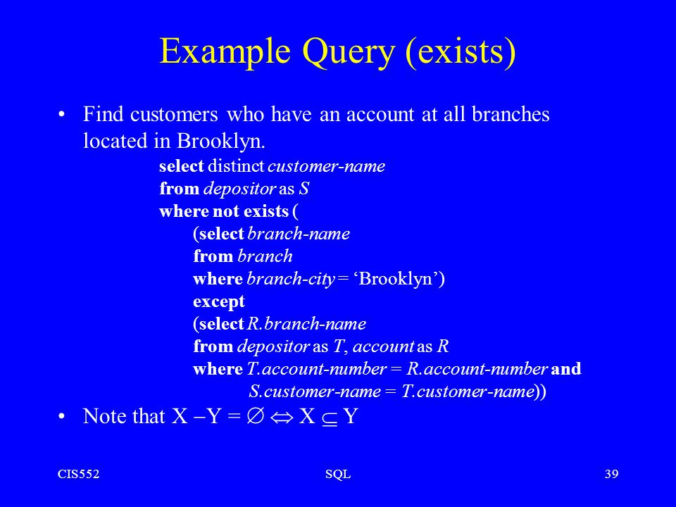 CIS552SQL39 Example Query (exists) Find customers who have an account at all branches located in Brooklyn.
