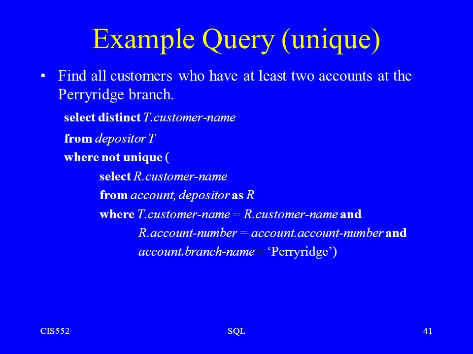 CIS552SQL41 Example Query (unique) Find all customers who have at least two accounts at the Perryridge branch.
