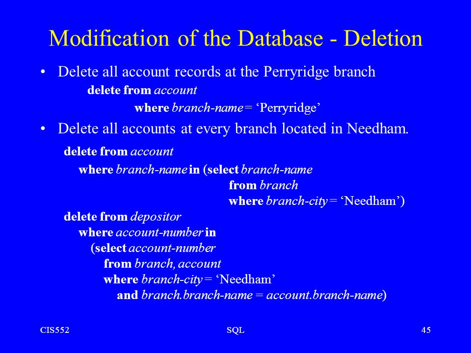 CIS552SQL45 Modification of the Database - Deletion Delete all account records at the Perryridge branch delete from account where branch-name = 'Perryridge' Delete all accounts at every branch located in Needham.