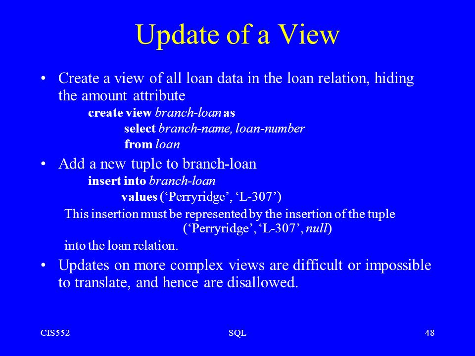 CIS552SQL48 Update of a View Create a view of all loan data in the loan relation, hiding the amount attribute create view branch-loan as select branch-name, loan-number from loan Add a new tuple to branch-loan insert into branch-loan values ('Perryridge', 'L-307') This insertion must be represented by the insertion of the tuple ('Perryridge', 'L-307', null) into the loan relation.