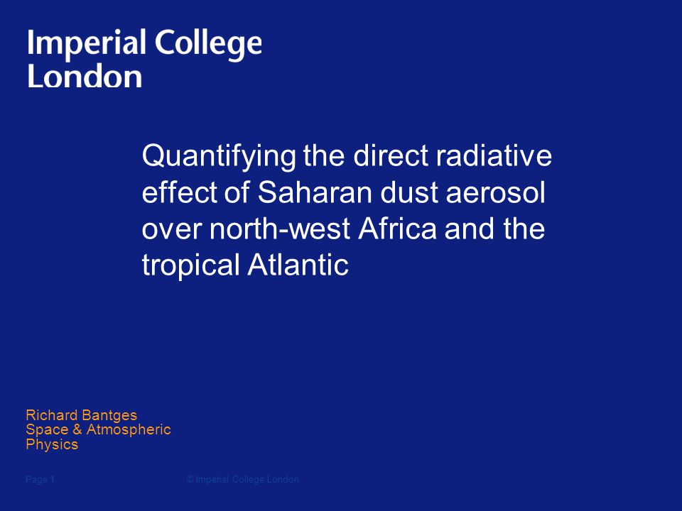 © Imperial College LondonPage 1 Quantifying the direct radiative effect of Saharan dust aerosol over north-west Africa and the tropical Atlantic Richard Bantges Space & Atmospheric Physics