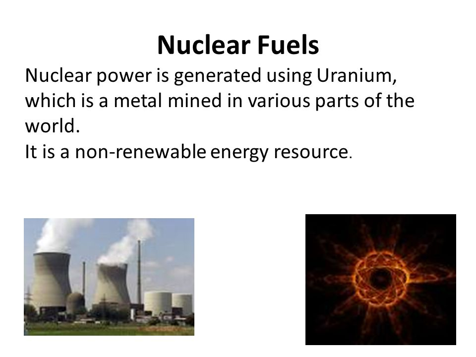 Nuclear Fuels Nuclear power is generated using Uranium, which is a metal mined in various parts of the world.