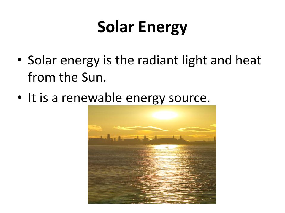 Solar Energy Solar energy is the radiant light and heat from the Sun.