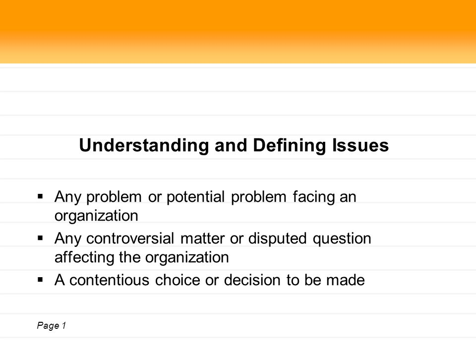 Page 1 Understanding and Defining Issues  Any problem or potential problem facing an organization  Any controversial matter or disputed question affecting the organization  A contentious choice or decision to be made