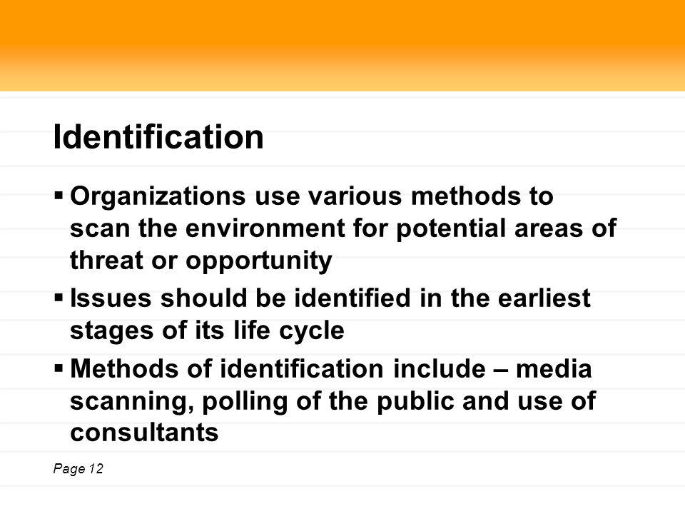 Page 12 Identification  Organizations use various methods to scan the environment for potential areas of threat or opportunity  Issues should be identified in the earliest stages of its life cycle  Methods of identification include – media scanning, polling of the public and use of consultants