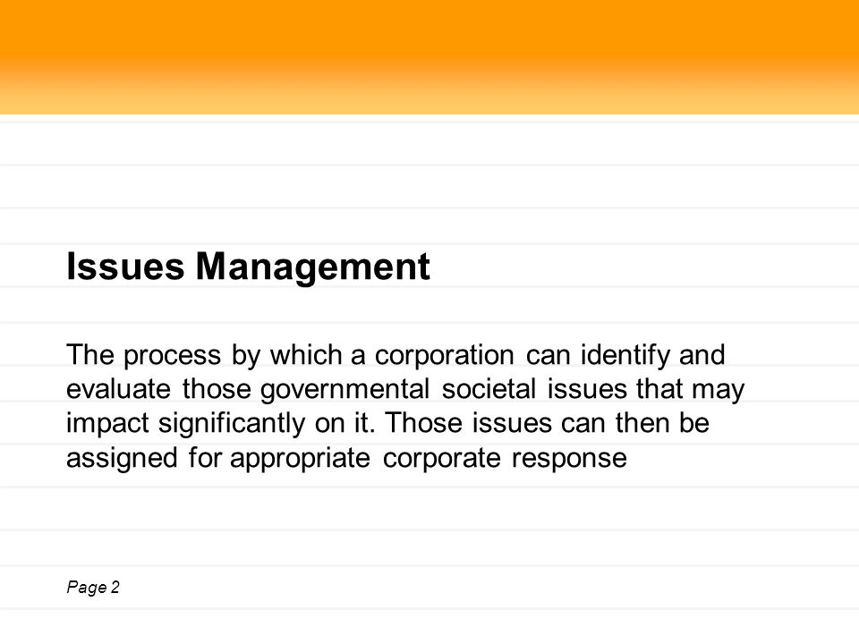 Page 2 Issues Management The process by which a corporation can identify and evaluate those governmental societal issues that may impact significantly on it.