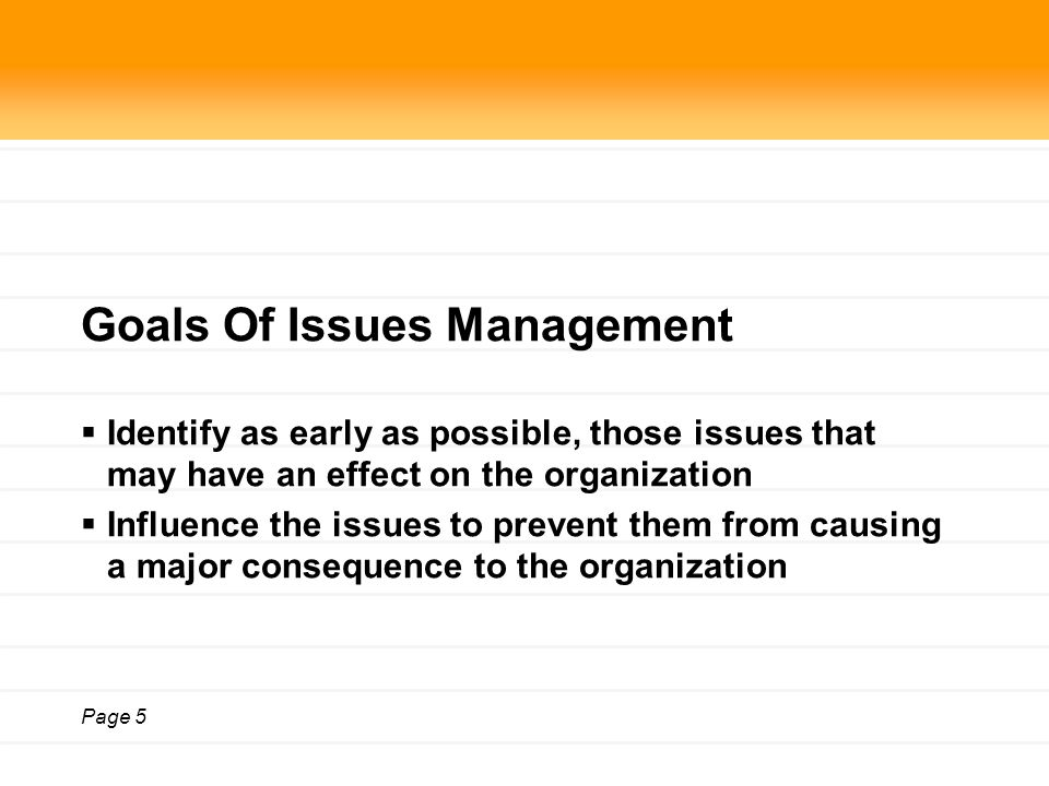 Page 5 Goals Of Issues Management  Identify as early as possible, those issues that may have an effect on the organization  Influence the issues to prevent them from causing a major consequence to the organization