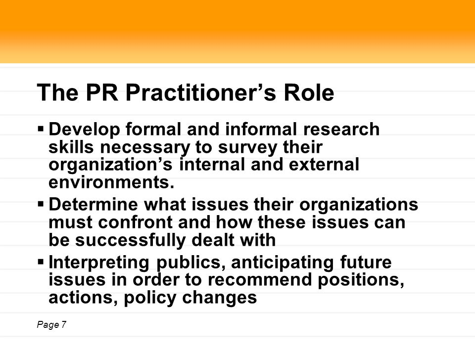 Page 7 The PR Practitioner's Role  Develop formal and informal research skills necessary to survey their organization's internal and external environments.