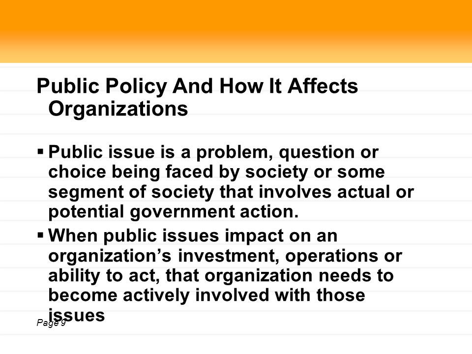 Page 9 Public Policy And How It Affects Organizations  Public issue is a problem, question or choice being faced by society or some segment of society that involves actual or potential government action.