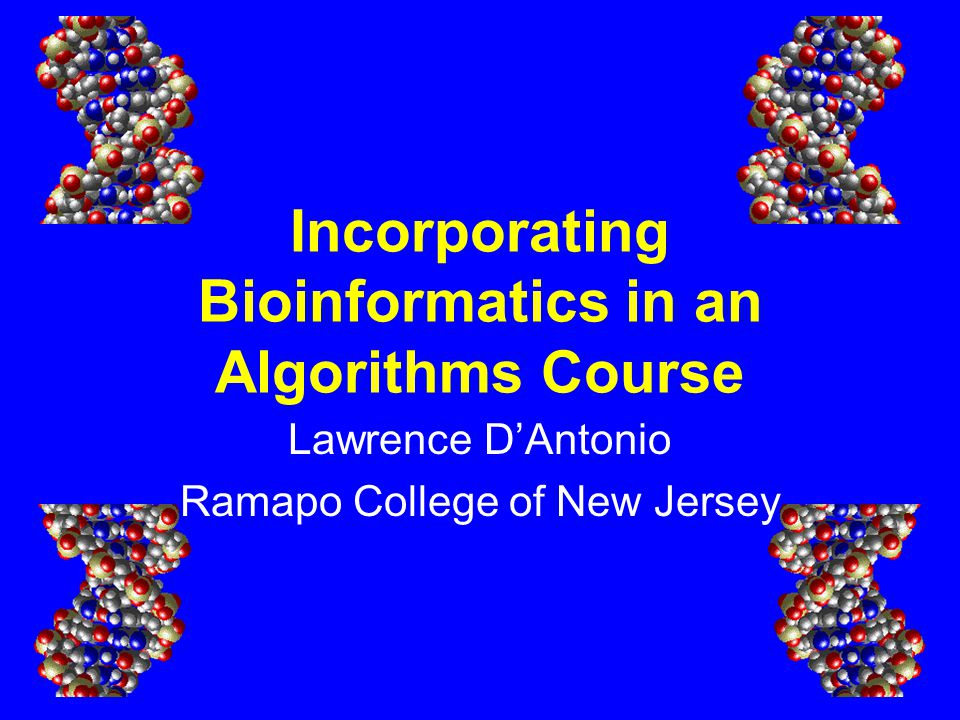 Incorporating Bioinformatics in an Algorithms Course Lawrence D'Antonio Ramapo College of New Jersey