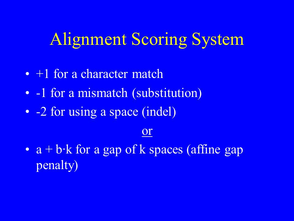 Alignment Scoring System +1 for a character match -1 for a mismatch (substitution) -2 for using a space (indel) or a + b·k for a gap of k spaces (affine gap penalty)