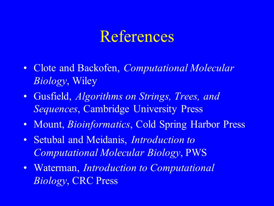 References Clote and Backofen, Computational Molecular Biology, Wiley Gusfield, Algorithms on Strings, Trees, and Sequences, Cambridge University Press Mount, Bioinformatics, Cold Spring Harbor Press Setubal and Meidanis, Introduction to Computational Molecular Biology, PWS Waterman, Introduction to Computational Biology, CRC Press