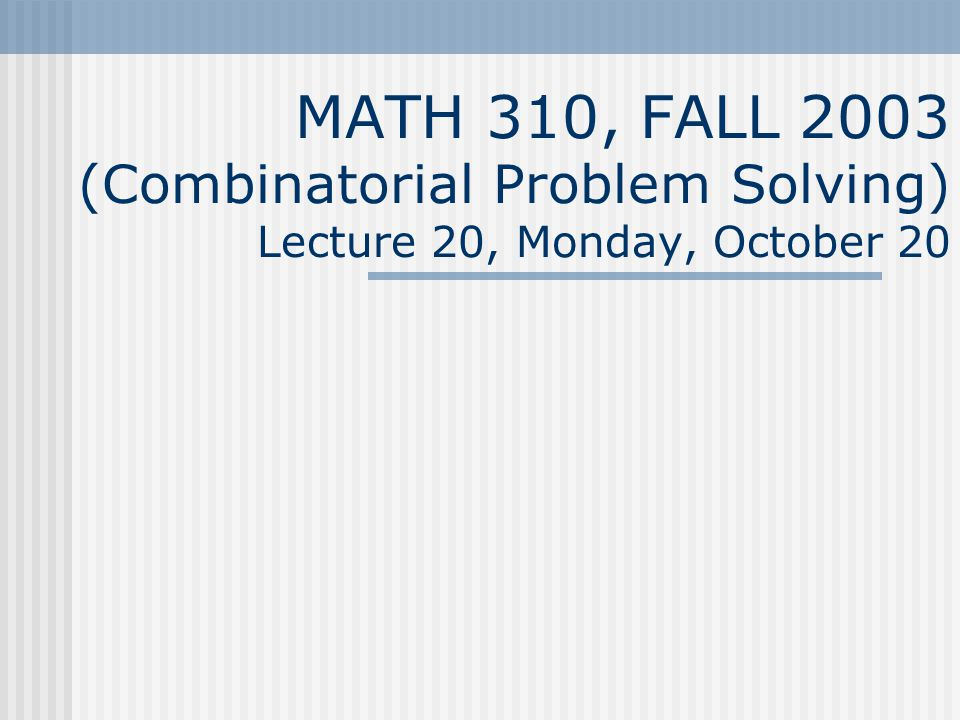 MATH 310, FALL 2003 (Combinatorial Problem Solving) Lecture 20, Monday, October 20