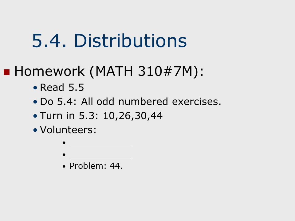 5.4. Distributions Homework (MATH 310#7M): Read 5.5 Do 5.4: All odd numbered exercises.