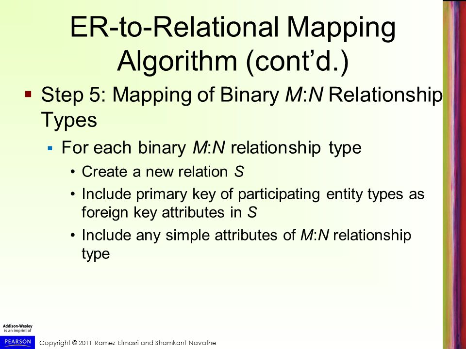 Copyright © 2011 Ramez Elmasri and Shamkant Navathe ER-to-Relational Mapping Algorithm (cont'd.)  Step 5: Mapping of Binary M:N Relationship Types  For each binary M:N relationship type Create a new relation S Include primary key of participating entity types as foreign key attributes in S Include any simple attributes of M:N relationship type