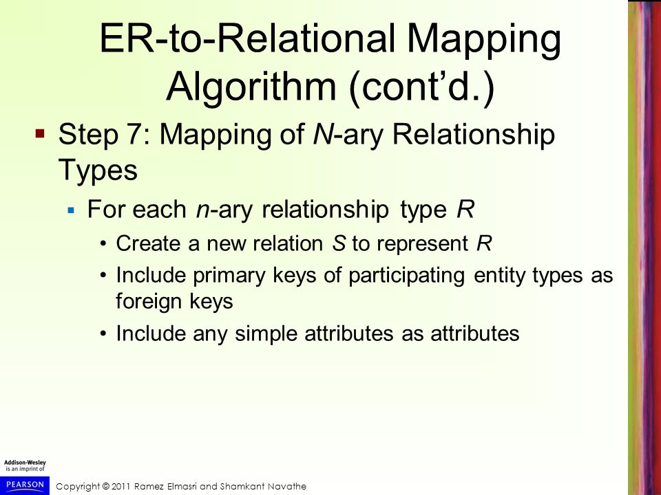 Copyright © 2011 Ramez Elmasri and Shamkant Navathe ER-to-Relational Mapping Algorithm (cont'd.)  Step 7: Mapping of N-ary Relationship Types  For each n-ary relationship type R Create a new relation S to represent R Include primary keys of participating entity types as foreign keys Include any simple attributes as attributes