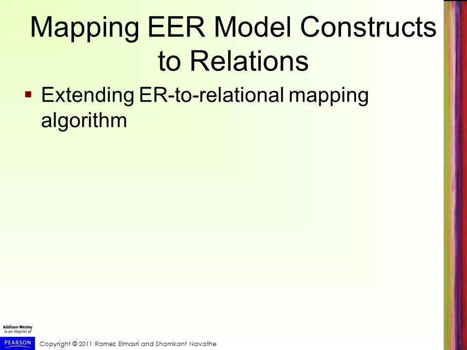 Copyright © 2011 Ramez Elmasri and Shamkant Navathe Mapping EER Model Constructs to Relations  Extending ER-to-relational mapping algorithm