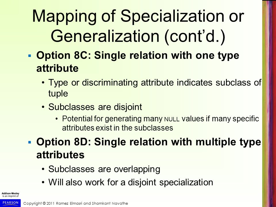 Copyright © 2011 Ramez Elmasri and Shamkant Navathe Mapping of Specialization or Generalization (cont'd.)  Option 8C: Single relation with one type attribute Type or discriminating attribute indicates subclass of tuple Subclasses are disjoint Potential for generating many NULL values if many specific attributes exist in the subclasses  Option 8D: Single relation with multiple type attributes Subclasses are overlapping Will also work for a disjoint specialization