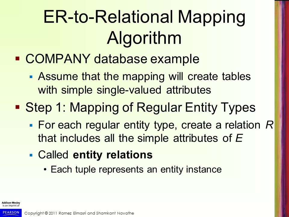ER-to-Relational Mapping Algorithm  COMPANY database example  Assume that the mapping will create tables with simple single-valued attributes  Step 1: Mapping of Regular Entity Types  For each regular entity type, create a relation R that includes all the simple attributes of E  Called entity relations Each tuple represents an entity instance
