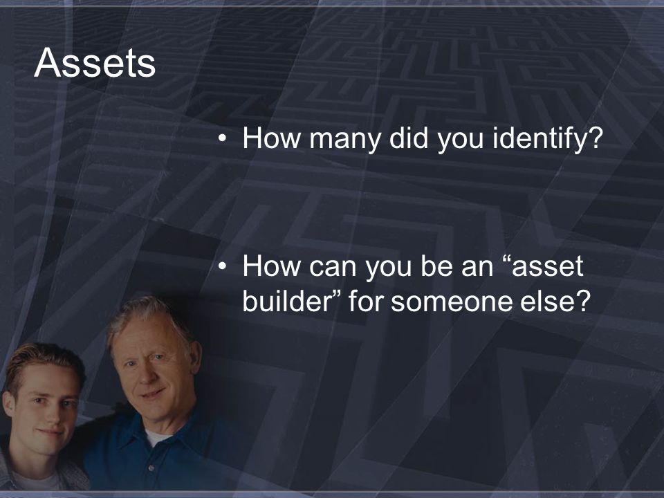 Assets How many did you identify How can you be an asset builder for someone else