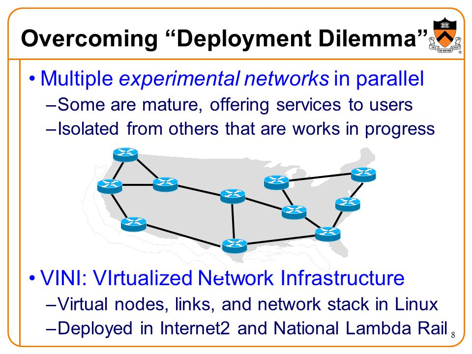8 Overcoming Deployment Dilemma Multiple experimental networks in parallel –Some are mature, offering services to users –Isolated from others that are works in progress VINI: VIrtualized Network Infrastructure –Virtual nodes, links, and network stack in Linux –Deployed in Internet2 and National Lambda Rail