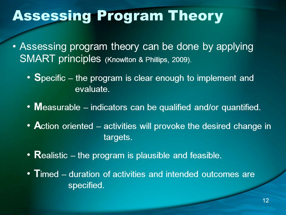 Assessing Program Theory Assessing program theory can be done by applying SMART principles (Knowlton & Phillips, 2009).