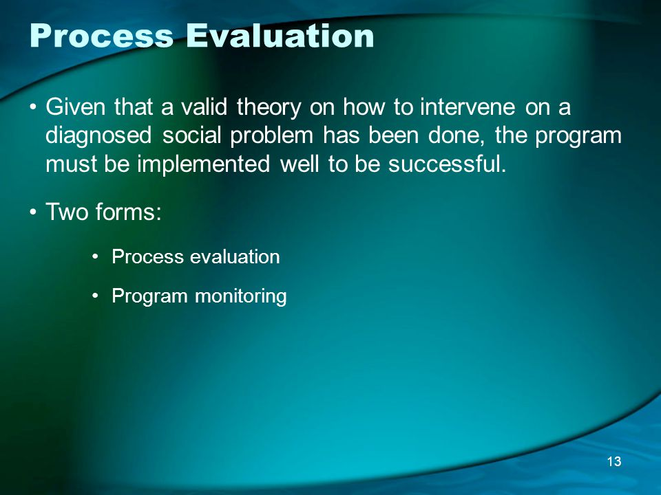 Process Evaluation Given that a valid theory on how to intervene on a diagnosed social problem has been done, the program must be implemented well to be successful.