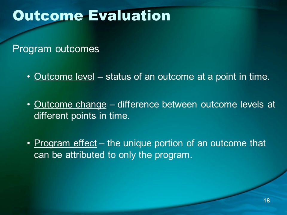 Outcome Evaluation Program outcomes Outcome level – status of an outcome at a point in time.