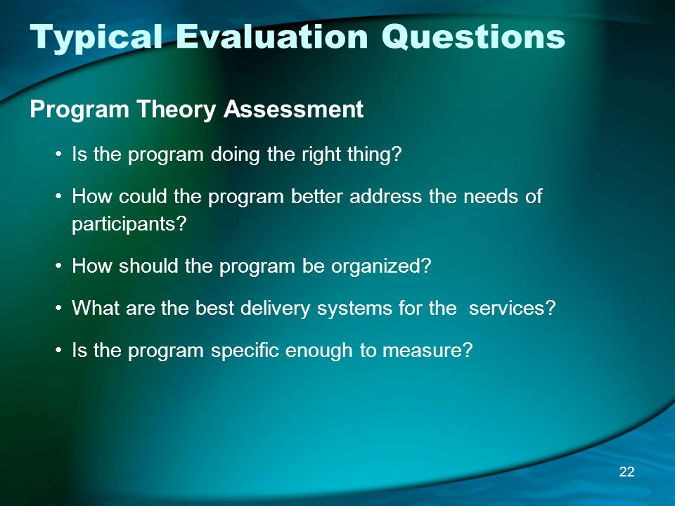 Typical Evaluation Questions Program Theory Assessment Is the program doing the right thing.