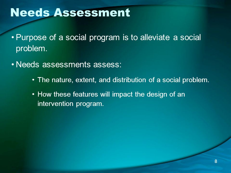 Needs Assessment Purpose of a social program is to alleviate a social problem.
