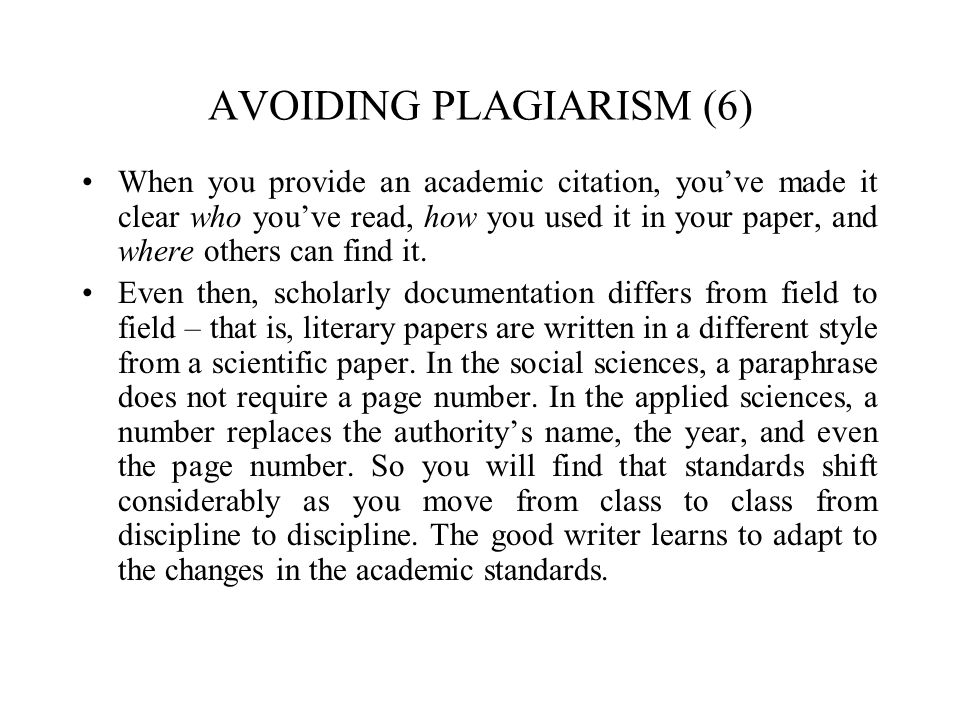 AVOIDING PLAGIARISM (6) When you provide an academic citation, you've made it clear who you've read, how you used it in your paper, and where others can find it.