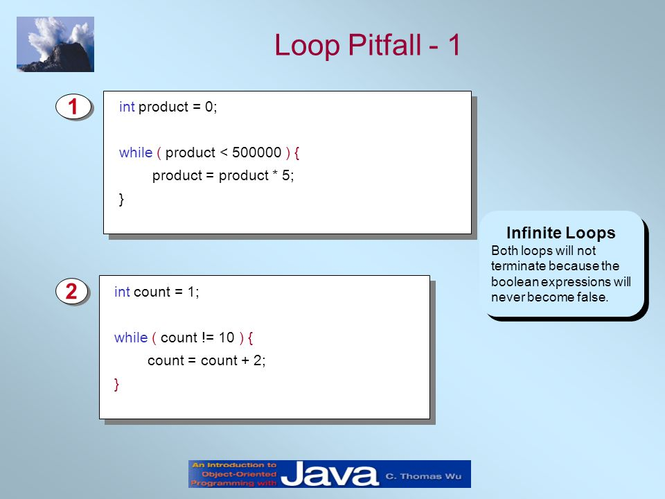 Loop Pitfall - 1 Infinite Loops Both loops will not terminate because the boolean expressions will never become false.