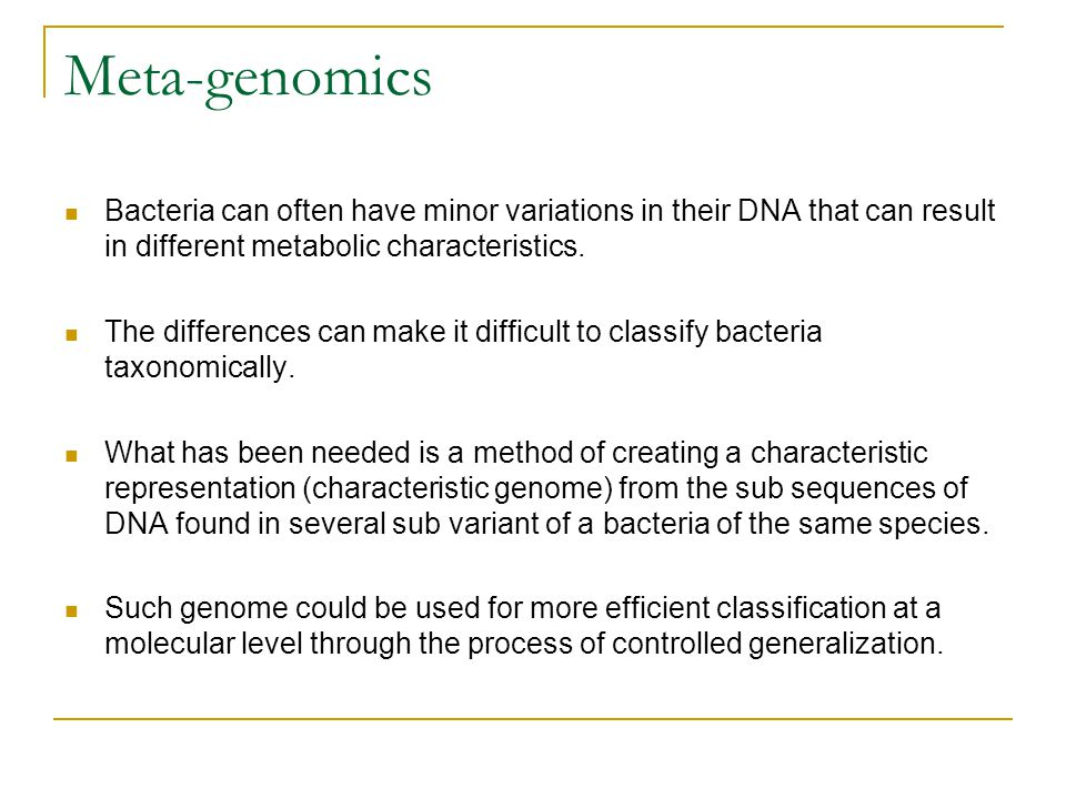 Meta-genomics Bacteria can often have minor variations in their DNA that can result in different metabolic characteristics.