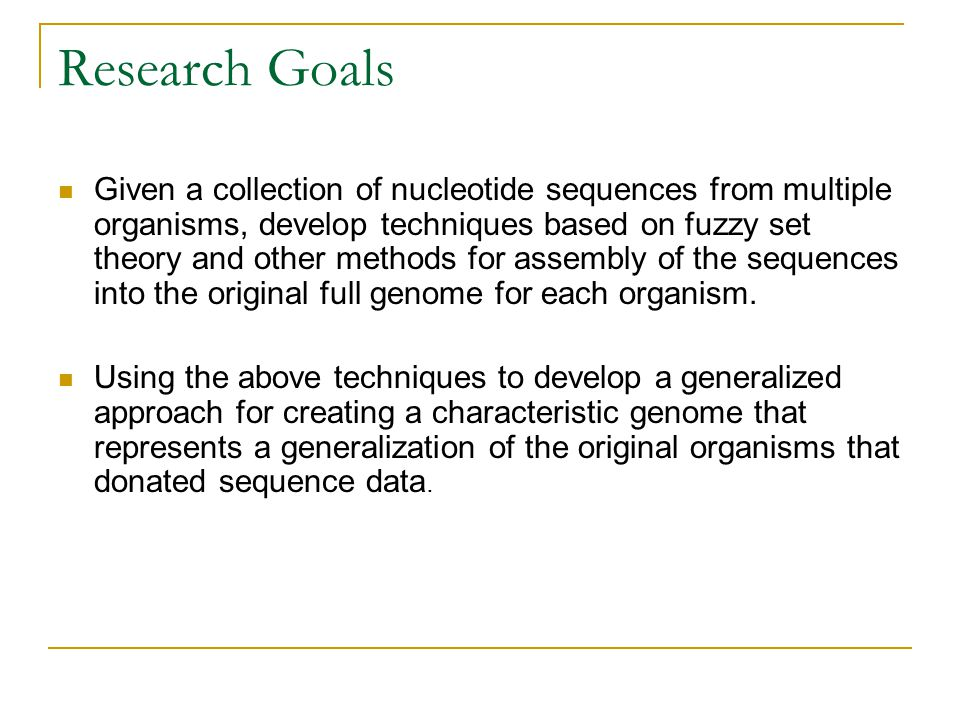 Research Goals Given a collection of nucleotide sequences from multiple organisms, develop techniques based on fuzzy set theory and other methods for assembly of the sequences into the original full genome for each organism.
